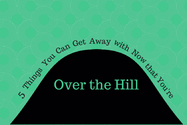 5 Things You Can Get Away with Now that You're Over the Hill